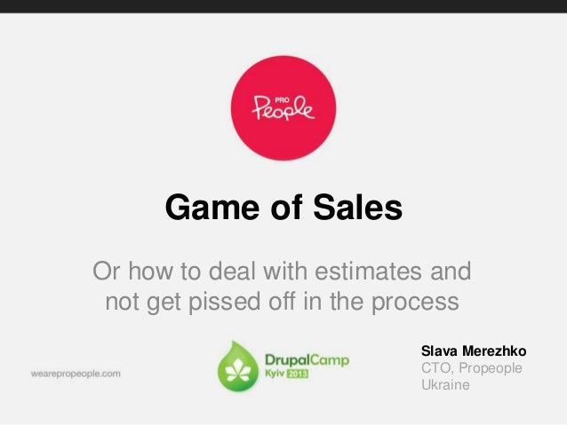 Game of Sales  Or how to deal with estimates and  not get pissed off in the process  Slava Merezhko  CTO, Propeople  Ukrai...