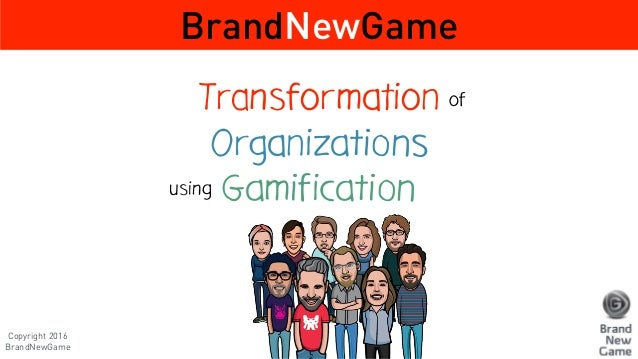Transformation Organizations Gamification BrandNewGame of using Copyright 2016 BrandNewGame