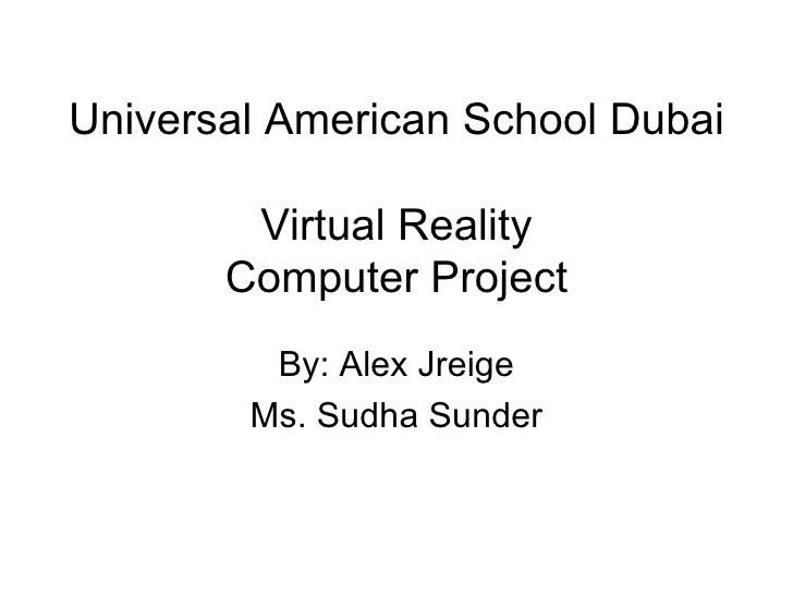 Universal American School Dubai  Virtual Reality Computer Project By: Alex Jreige Ms. Sudha Sunder