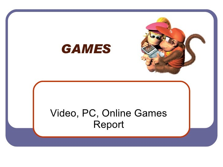 GAMES  Video, PC, Online Games Report