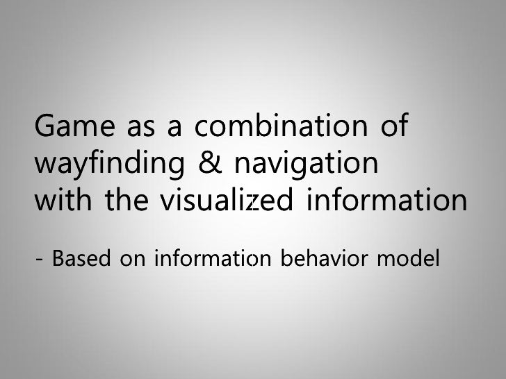 Game as a combination of wayfinding & navigation with the visualized information - Based on information behavior model