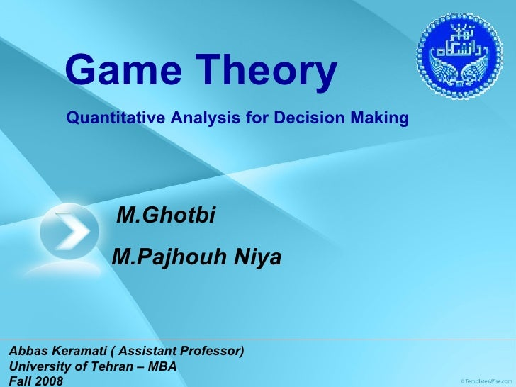 Abbas Keramati( Assistant Professor)   University of Tehran – MBA Fall 2008 Game Theory Quantitative Analysis for Decisio...