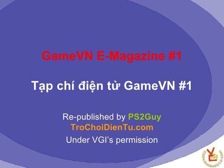 GameVN E-Magazine #1 Tạp chí điện tử GameVN #1 Re-published by  PS2Guy   TroChoiDienTu.com Under VGI's permission