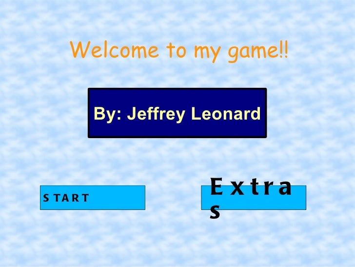 Welcome to my game!!           By: Jeffrey LeonardS TA R T                        E xtra                        s