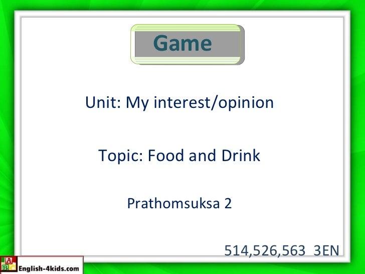 Game <ul><li>Unit: My interest/opinion </li></ul><ul><li>Topic: Food and Drink </li></ul><ul><li>Prathomsuksa 2 </li></ul>...