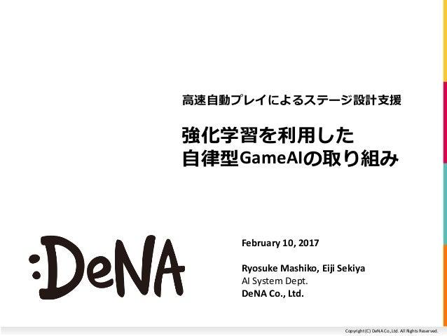 Copyright (C) DeNA Co.,Ltd. All Rights Reserved. 強化学習を利用した 自律型GameAIの取り組み 高速自動プレイによるステージ設計支援 February 10, 2017 Ryosuke Mas...