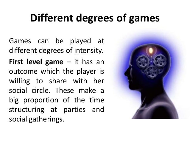 Different degrees of games Games can be played at different degrees of intensity. First level game – it has an outcome whi...
