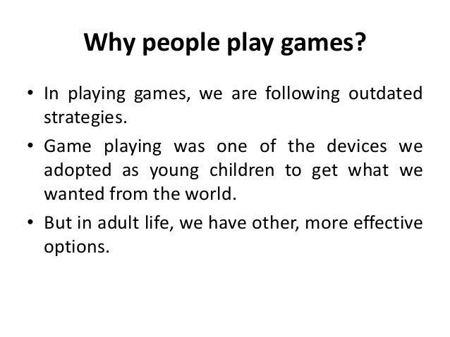 Why people play games? • In playing games, we are following outdated strategies. • Game playing was one of the devices we ...