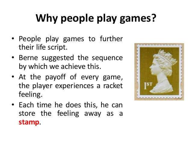Why people play games? • People play games to further their life script. • Berne suggested the sequence by which we achiev...