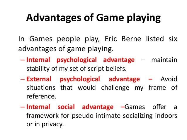 Advantages of Game playing In Games people play, Eric Berne listed six advantages of game playing. – Internal psychologica...