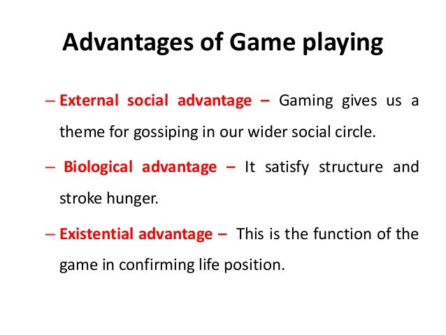 Advantages of Game playing – External social advantage – Gaming gives us a theme for gossiping in our wider social circle....
