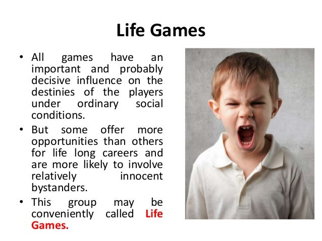 Life Games • All games have an important and probably decisive influence on the destinies of the players under ordinary so...