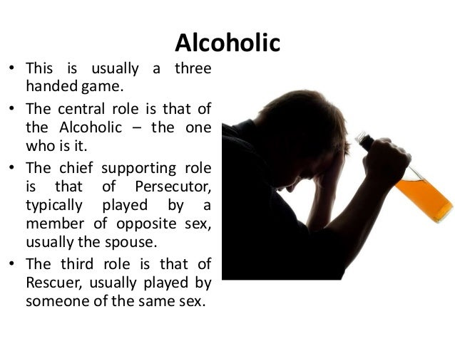Alcoholic • This is usually a three handed game. • The central role is that of the Alcoholic – the one who is it. • The ch...