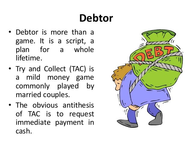 Debtor • Debtor is more than a game. It is a script, a plan for a whole lifetime. • Try and Collect (TAC) is a mild money ...