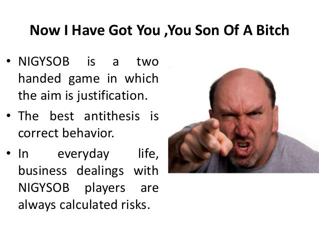 Now I Have Got You ,You Son Of A Bitch • NIGYSOB is a two handed game in which the aim is justification. • The best antith...