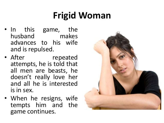 Frigid Woman • In this game, the husband makes advances to his wife and is repulsed. • After repeated attempts, he is told...