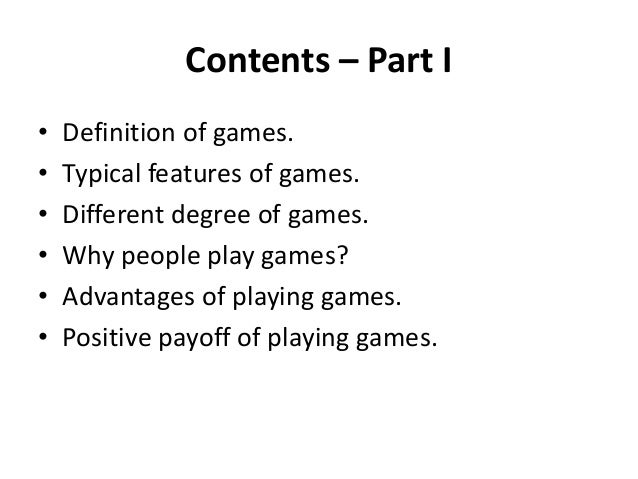 Contents – Part I • Definition of games. • Typical features of games. • Different degree of games. • Why people play games...