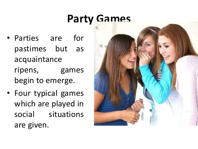 Party Games • Parties are for pastimes but as acquaintance ripens, games begin to emerge. • Four typical games which are p...
