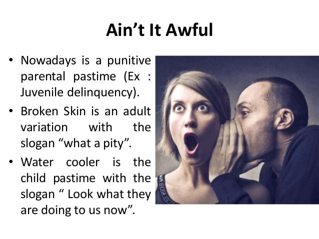Ain't It Awful • Nowadays is a punitive parental pastime (Ex : Juvenile delinquency). • Broken Skin is an adult variation ...