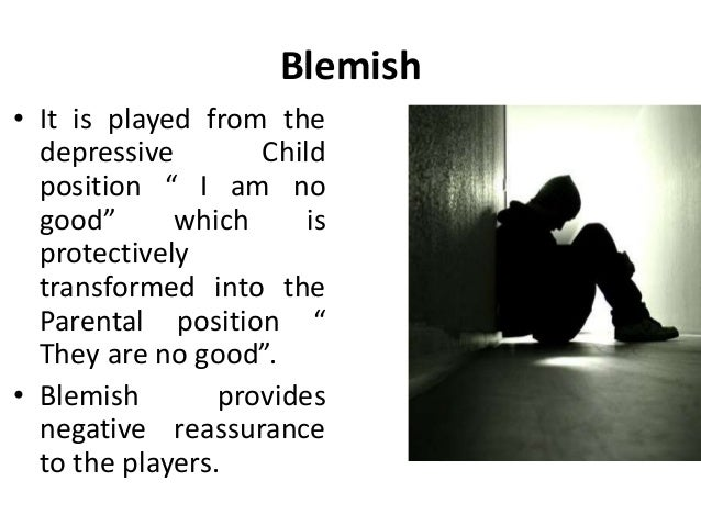 """Blemish • It is played from the depressive Child position """" I am no good"""" which is protectively transformed into the Paren..."""