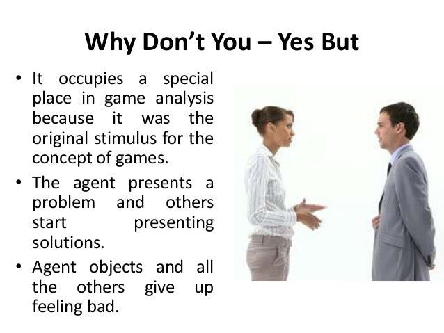 Why Don't You – Yes But • It occupies a special place in game analysis because it was the original stimulus for the concep...