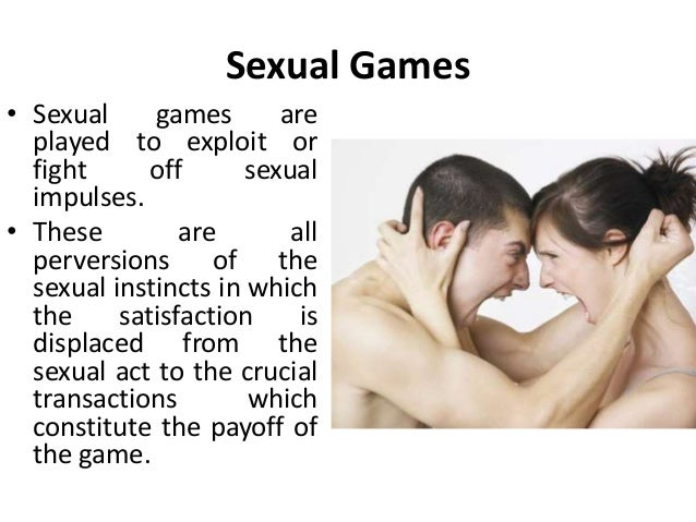 Sexual Games • Sexual games are played to exploit or fight off sexual impulses. • These are all perversions of the sexual ...