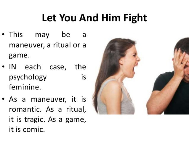 Let You And Him Fight • This may be a maneuver, a ritual or a game. • IN each case, the psychology is feminine. • As a man...