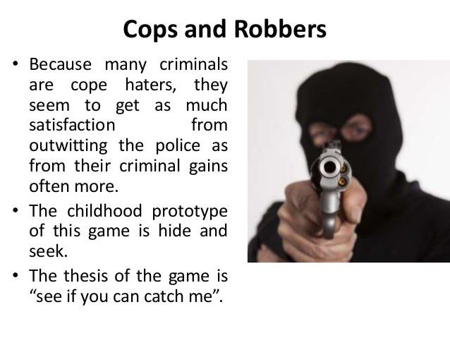 Cops and Robbers • Because many criminals are cope haters, they seem to get as much satisfaction from outwitting the polic...