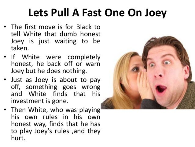 Lets Pull A Fast One On Joey • The first move is for Black to tell White that dumb honest Joey is just waiting to be taken...