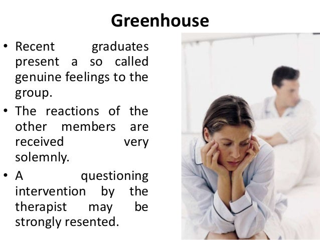 Greenhouse • Recent graduates present a so called genuine feelings to the group. • The reactions of the other members are ...