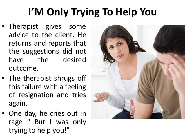 I'M Only Trying To Help You • Therapist gives some advice to the client. He returns and reports that the suggestions did n...