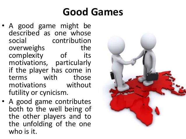 Good Games • A good game might be described as one whose social contribution overweighs the complexity of its motivations,...