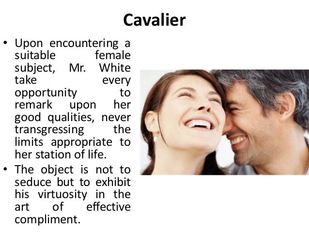 Cavalier • Upon encountering a suitable female subject, Mr. White take every opportunity to remark upon her good qualities...