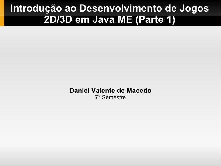 Introdução ao Desenvolvimento de Jogos        2D/3D em Java ME (Parte 1)                Daniel Valente de Macedo          ...