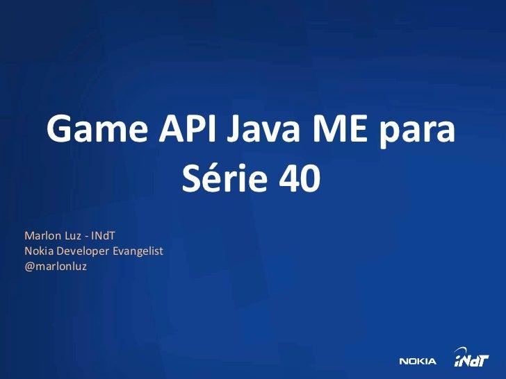 Game API Java ME para          Série 40Marlon Luz - INdTNokia Developer Evangelist@marlonluz