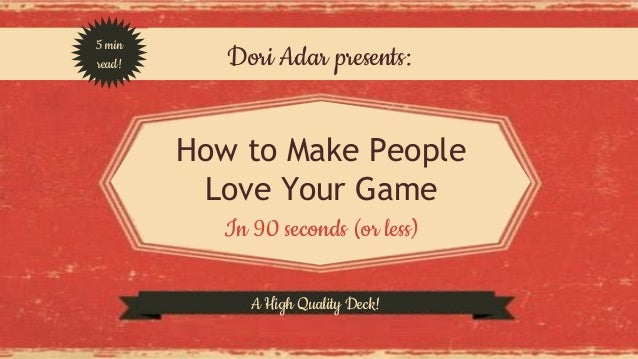 Dori Adar presents:  How to Make People  Love Your Game  In 90 seconds (or less)  5 min  read!  A High Quality Deck!