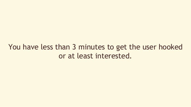 You have less than 3 minutes to get the user hooked  or at least interested.