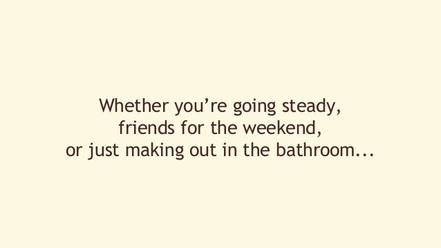 Whether you're going steady,  friends for the weekend,  or just making out in the bathroom...