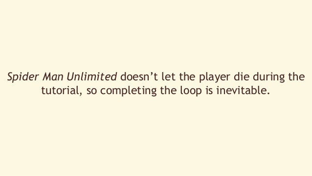 Spider Man Unlimited doesn't let the player die during the  tutorial, so completing the loop is inevitable.
