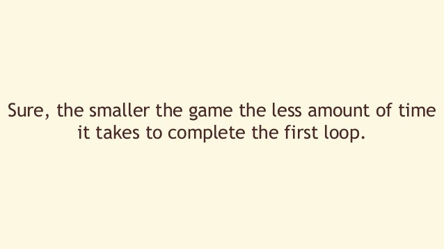 Sure, the smaller the game the less amount of time  it takes to complete the first loop.