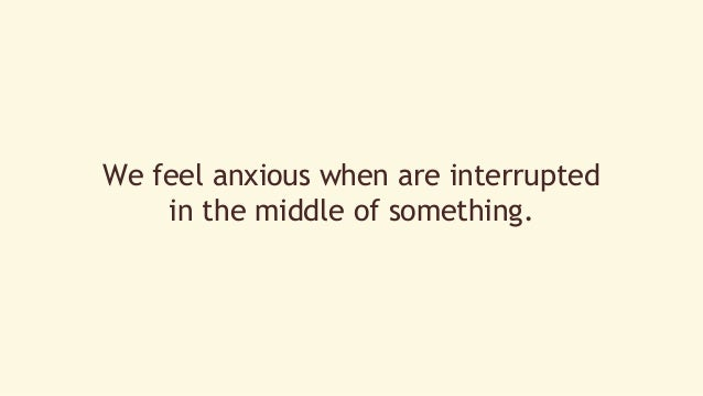 We feel anxious when are interrupted  in the middle of something.