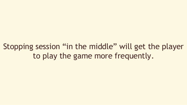 """Stopping session """"in the middle"""" will get the player  to play the game more frequently."""