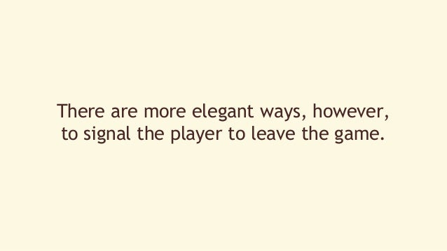 There are more elegant ways, however,  to signal the player to leave the game.
