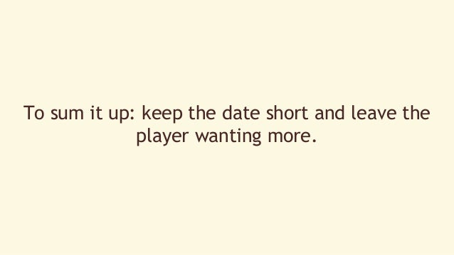 To sum it up: keep the date short and leave the  player wanting more.