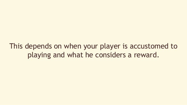 This depends on when your player is accustomed to  playing and what he considers a reward.