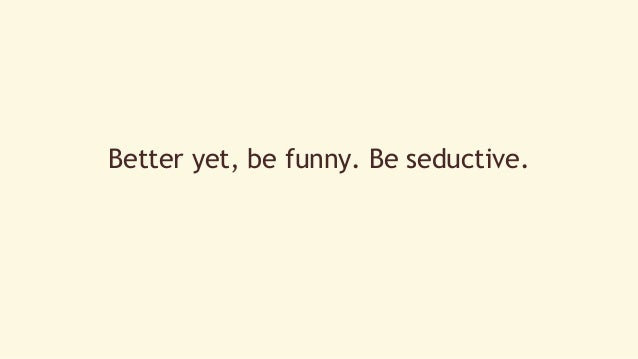Better yet, be funny. Be seductive.