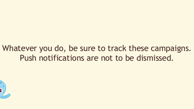 Whatever you do, be sure to track these campaigns.  Push notifications are not to be dismissed.