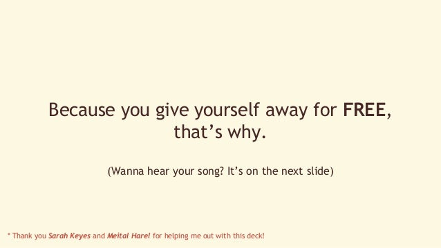 Because you give yourself away for FREE,  that's why.  (Wanna hear your song? It's on the next slide)  * Thank you Sarah K...