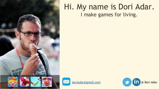 Hi. My name is Dori Adar.  I make games for living.  doriadar@gmail.com @ Dori Adar