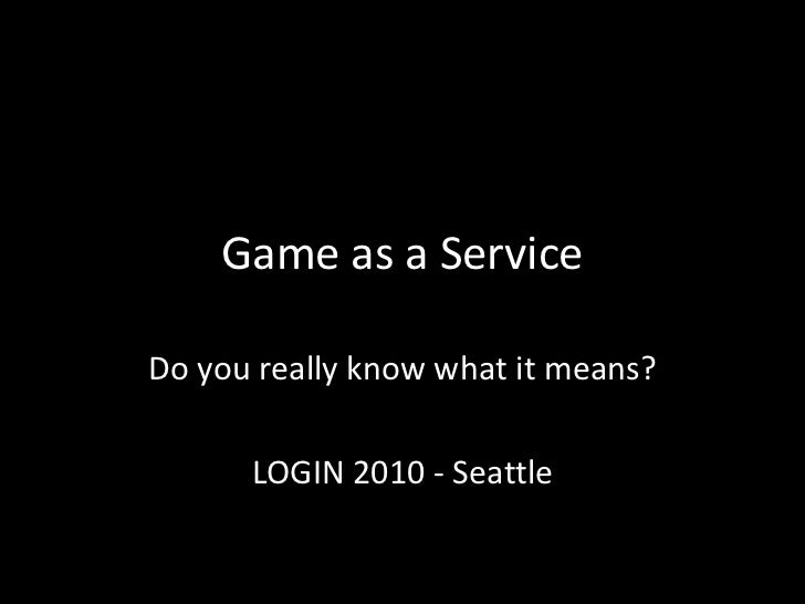 Game as a Service Do you really know what it means? LOGIN 2010 - Seattle